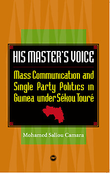 HIS MASTER'S VOICE Mass Communication and Single Party Politics in Guinea under Sékou Touré Mohamed Saliou Camara