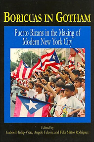BORICUAS IN GOTHAM Puerto Ricans in the Making of Modern New York Edited by Felix Matos-Rodriguez, Angelo Falcon & Gabriel Haslip-Vieira