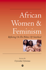 AFRICAN WOMEN AND FEMINISM Reflecting on the Politics of Sisterhood Edited by Oyeronke Oyewumi