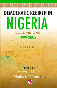 DEMOCRATIC REBIRTH IN NIGERIA Vol. 1: 1999-2003 Edited by Aaron T. Gana and Yakubu B.C. Omelle