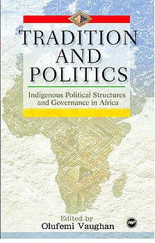 TRADITION AND POLITICS Indigenous Political Structures in Africa Edited by Olufemi Vaughan