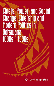 CHIEFS, POWER, AND SOCIAL CHANGE Chiefship and Modern Politics in Botswana, 1880s - 1990s Olufemi Vaughan