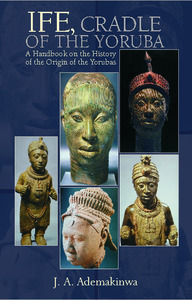 IFE, CRADLE OF THE YORUBA A Handbook on the History of the Origin of the Yorubas eBook edition by A. Ademakinwa